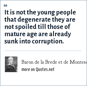 Baron de la Brede et de Montesquieu: It is not the young people that degenerate they are not spoiled till those of mature age are already sunk into corruption.