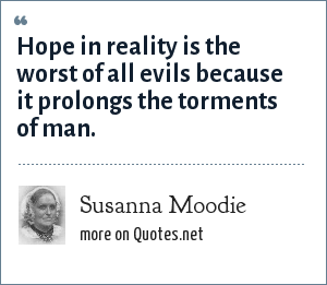 Susanna Moodie: Hope in reality is the worst of all evils because it prolongs the torments of man.