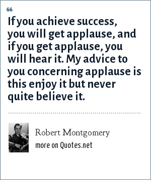 Robert Montgomery: If you achieve success, you will get applause, and if you get applause, you will hear it. My advice to you concerning applause is this enjoy it but never quite believe it.