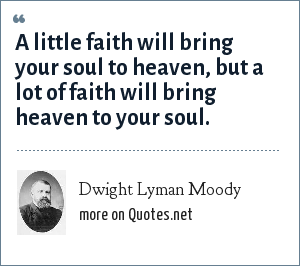 Dwight Lyman Moody: A little faith will bring your soul to heaven, but a lot of faith will bring heaven to your soul.