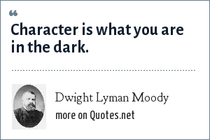 Dwight Lyman Moody: Character is what you are in the dark.