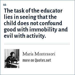 Maria Montessori: The task of the educator lies in seeing that the child does not confound good with immobility and evil with activity.