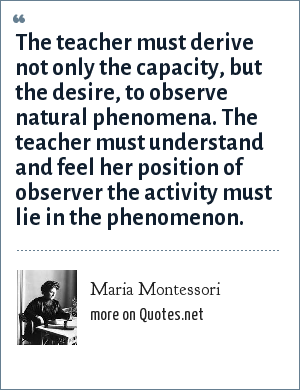 Maria Montessori: The teacher must derive not only the capacity, but the desire, to observe natural phenomena. The teacher must understand and feel her position of observer the activity must lie in the phenomenon.