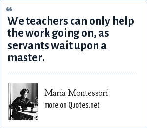 Maria Montessori: We teachers can only help the work going on, as servants wait upon a master.