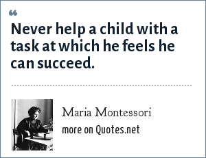 Maria Montessori: Never help a child with a task at which he feels he can succeed.