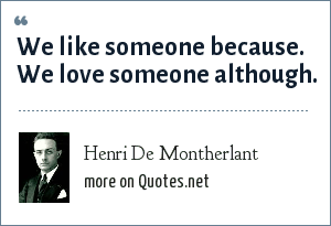 Henri De Montherlant: We like someone because. We love someone although.