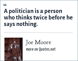 Joe Moore: A politician is a person who thinks twice before he says nothing.
