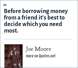 Joe Moore: Before borrowing money from a friend it's best to decide which you need most.