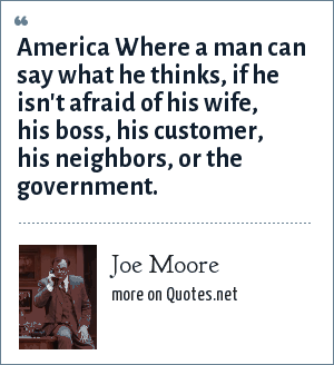 Joe Moore: America Where a man can say what he thinks, if he isn't afraid of his wife, his boss, his customer, his neighbors, or the government.