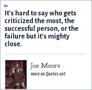 Joe Moore: It's hard to say who gets criticized the most, the successful person, or the failure but it's mighty close.