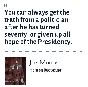 Joe Moore: You can always get the truth from a politician after he has turned seventy, or given up all hope of the Presidency.