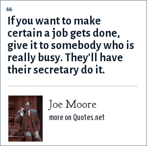 Joe Moore: If you want to make certain a job gets done, give it to somebody who is really busy. They'll have their secretary do it.