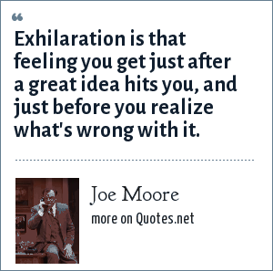 Joe Moore: Exhilaration is that feeling you get just after a great idea hits you, and just before you realize what's wrong with it.
