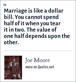 Joe Moore: Marriage is like a dollar bill. You cannot spend half of it when you tear it in two. The value of one half depends upon the other.