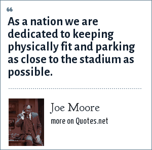 Joe Moore: As a nation we are dedicated to keeping physically fit and parking as close to the stadium as possible.