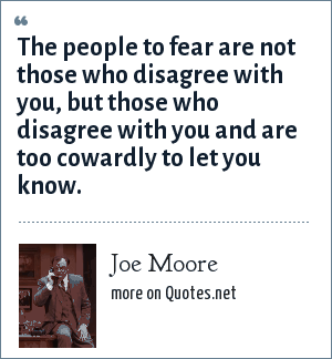 Joe Moore: The people to fear are not those who disagree with you, but those who disagree with you and are too cowardly to let you know.