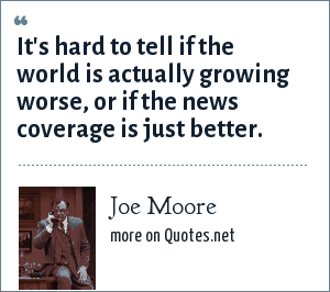 Joe Moore: It's hard to tell if the world is actually growing worse, or if the news coverage is just better.