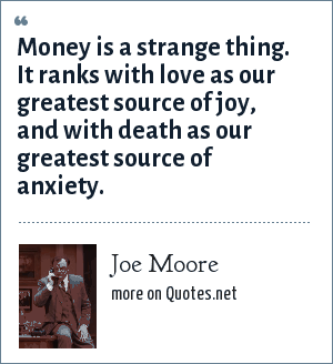 Joe Moore: Money is a strange thing. It ranks with love as our greatest source of joy, and with death as our greatest source of anxiety.
