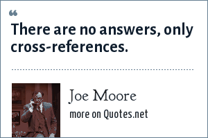 Joe Moore: There are no answers, only cross-references.