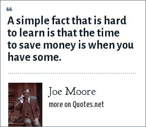 Joe Moore: A simple fact that is hard to learn is that the time to save money is when you have some.