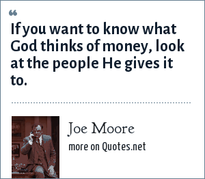 Joe Moore: If you want to know what God thinks of money, look at the people He gives it to.