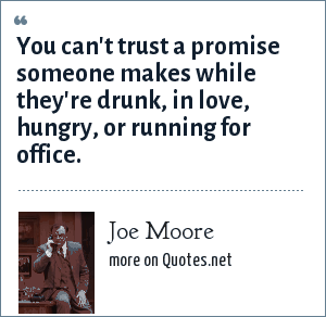 Joe Moore: You can't trust a promise someone makes while they're drunk, in love, hungry, or running for office.