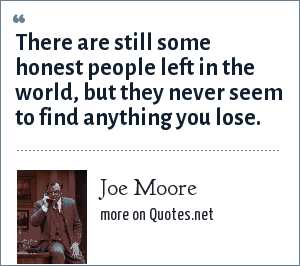 Joe Moore: There are still some honest people left in the world, but they never seem to find anything you lose.