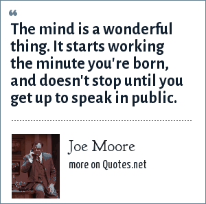 Joe Moore: The mind is a wonderful thing. It starts working the minute you're born, and doesn't stop until you get up to speak in public.