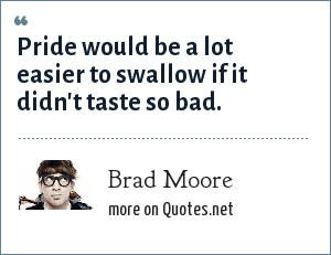 Brad Moore: Pride would be a lot easier to swallow if it didn't taste so bad.