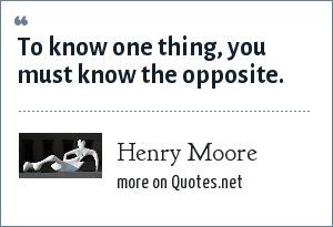 Henry Moore: To know one thing, you must know the opposite.