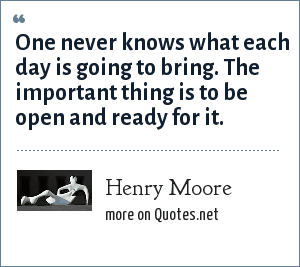 Henry Moore: One never knows what each day is going to bring. The important thing is to be open and ready for it.
