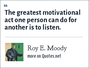 Roy E. Moody: The greatest motivational act one person can do for another is to listen.