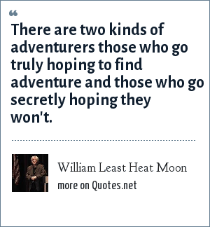 William Least Heat Moon: There are two kinds of adventurers those who go truly hoping to find adventure and those who go secretly hoping they won't.