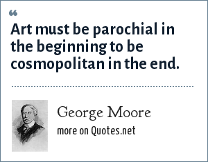 George Moore: Art must be parochial in the beginning to be cosmopolitan in the end.