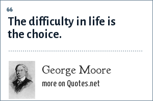 George Moore: The difficulty in life is the choice.