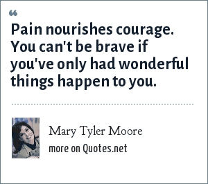 Mary Tyler Moore: Pain nourishes courage. You can't be brave if you've only had wonderful things happen to you.