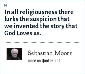 Sebastian Moore: In all religiousness there lurks the suspicion that we invented the story that God Loves us.