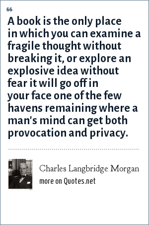 Charles Langbridge Morgan: A book is the only place in which you can examine a fragile thought without breaking it, or explore an explosive idea without fear it will go off in your face one of the few havens remaining where a man's mind can get both provocation and privacy.