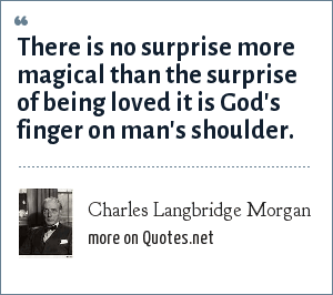 Charles Langbridge Morgan: There is no surprise more magical than the surprise of being loved it is God's finger on man's shoulder.