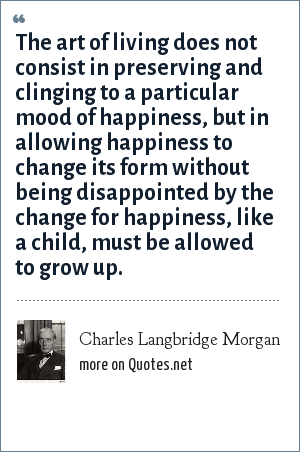 Charles Langbridge Morgan: The art of living does not consist in preserving and clinging to a particular mood of happiness, but in allowing happiness to change its form without being disappointed by the change for happiness, like a child, must be allowed to grow up.