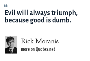Rick Moranis: Evil will always triumph, because good is dumb.