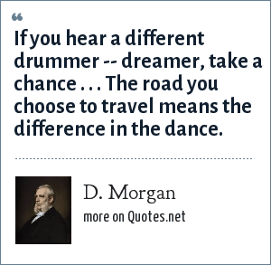 D. Morgan: If you hear a different drummer -- dreamer, take a chance . . . The road you choose to travel means the difference in the dance.