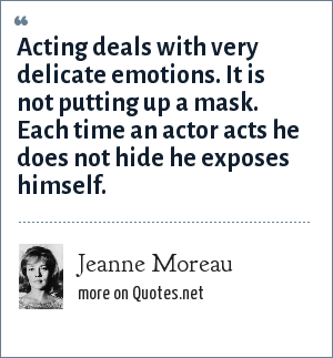 Jeanne Moreau: Acting deals with very delicate emotions. It is not putting up a mask. Each time an actor acts he does not hide he exposes himself.