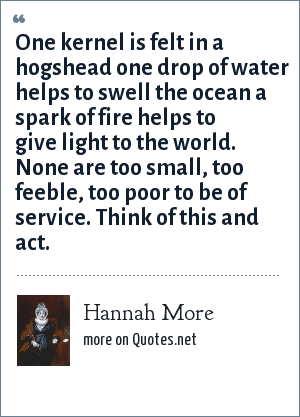 Hannah More: One kernel is felt in a hogshead one drop of water helps to swell the ocean a spark of fire helps to give light to the world. None are too small, too feeble, too poor to be of service. Think of this and act.