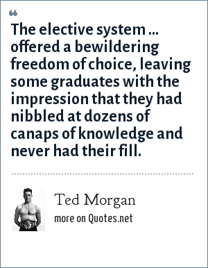 Ted Morgan: The elective system ... offered a bewildering freedom of choice, leaving some graduates with the impression that they had nibbled at dozens of canaps of knowledge and never had their fill.