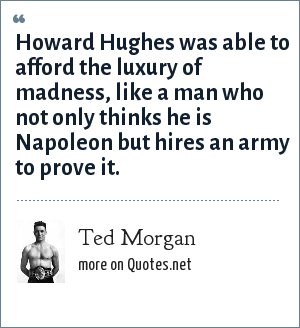 Ted Morgan: Howard Hughes was able to afford the luxury of madness, like a man who not only thinks he is Napoleon but hires an army to prove it.