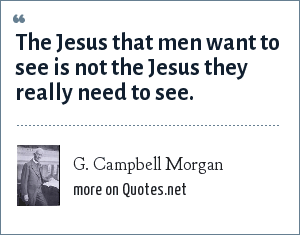 G. Campbell Morgan: The Jesus that men want to see is not the Jesus they really need to see.
