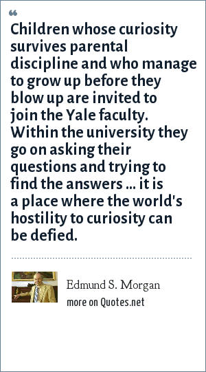 Edmund S. Morgan: Children whose curiosity survives parental discipline and who manage to grow up before they blow up are invited to join the Yale faculty. Within the university they go on asking their questions and trying to find the answers ... it is a place where the world's hostility to curiosity can be defied.