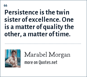 Marabel Morgan: Persistence is the twin sister of excellence. One is a matter of quality the other, a matter of time.