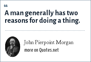 John Pierpoint Morgan: A man generally has two reasons for doing a thing.